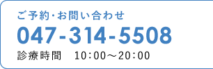 ご予約・お問い合わせ 047-314-5508(診療時間 10:00〜20:00)